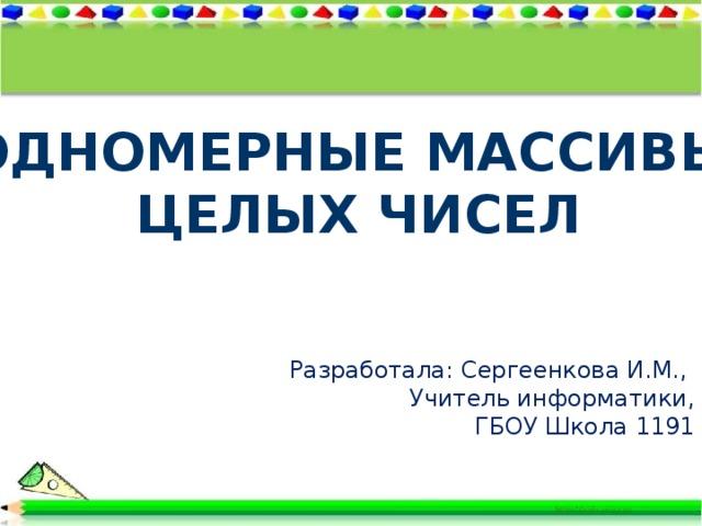 Одномерные массивы  целых чисел Разработала: Сергеенкова И.М., Учитель информатики, ГБОУ Школа 1191