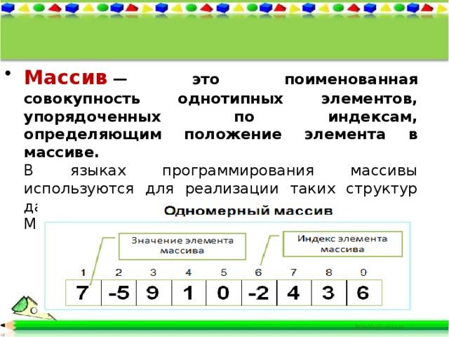 Массив — это поименованная совокупность однотипных элементов, упорядоченных по индексам, определяющим положение элемента в массиве. В языках программирования массивы используются для реализации таких структур данных, как последовательности и таблицы. Мы будем рассматривать одномерные массивы.