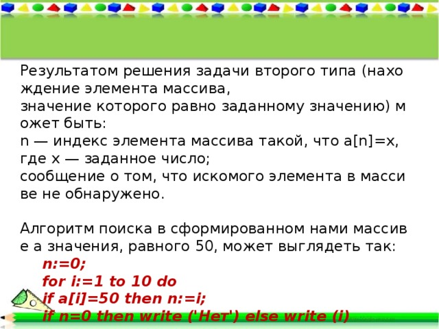 Результатомрешениязадачивтороготипа(нахождение элементамассива, значениекоторогоравнозаданномузначению)можетбыть: n—индексэлементамассиватакой,чтоa[n]=x,гдеx—заданное число; сообщениеотом,чтоискомогоэлементавмассивенеобнаружено.  Алгоритмпоискавсформированномнамимассивеaзначения,равного50,может выглядетьтак:  n:=0;  for i:=1 to 10 do  if a[i]=50 then n:=i;  if n=0 then write ('Нет') else write (i)