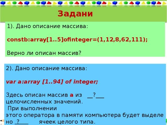 Задания: 1). Дано описание массива:  constb:array[1..5]ofinteger=(1,12,8,62,111);  Верно ли описан массив? 2). Дано описание массива:  var a:array [1..94] of integer;   Здесьoписанмассив a из __?___ целочисленныхзначений.  При выполнении этогооператоравпамятикомпьютерабудетвыделено ? ячеекцелого типа.