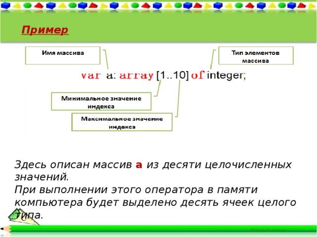 Пример Здесь oписан массив a  из десяти целочисленных значений. При выполнении этого оператора в памяти компьютера будет выделено десять ячеек целого типа.