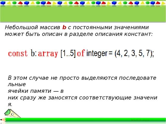 Небольшой массив b с постоянными значениями может быть описан в разделе описания констант: Вэтомслучаенепростовыделяютсяпоследовательные ячейкипамяти—в нихсразужезаносятсясоответствующиезначения.