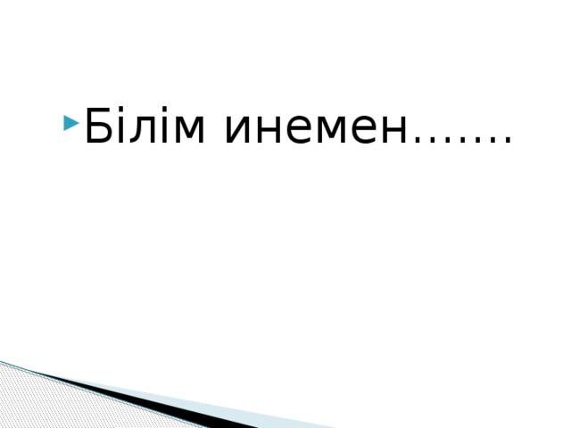 Білім инемен.......