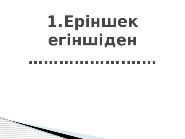1.Еріншек егіншіден ……………….……