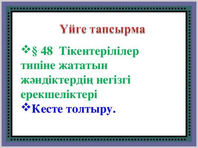 § 48 Тікентерілілер типіне жататын жәндіктердің негізгі ерекшеліктері Кесте толтыру.