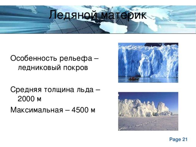 Ледяной материк Особенность рельефа – ледниковый покров Средняя толщина льда – 2000 м Максимальная – 4500 м