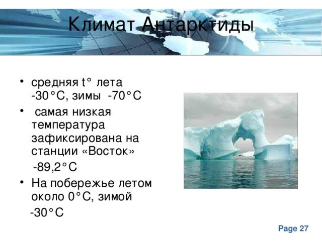 Климат Антарктиды средняя t° лета -30°С, зимы -70°С  самая низкая температура зафиксирована на станции «Восток»  -89,2°С На побережье летом около 0°С, зимой  -30°С