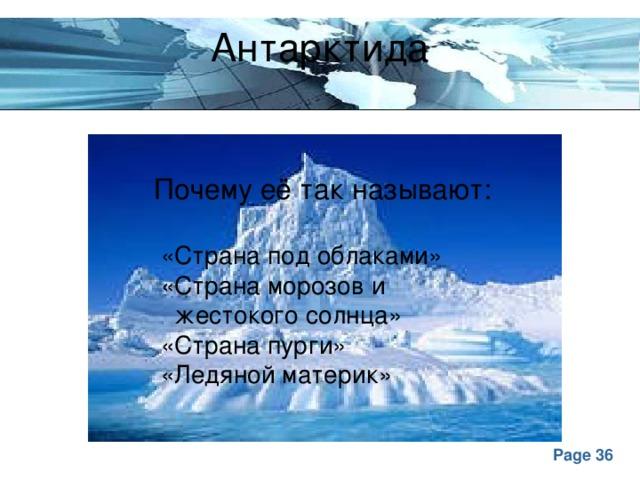 Антарктида Почему её так называют:  «Страна под облаками»  «Страна морозов и  жестокого солнца»  «Страна пурги»  «Ледяной материк»