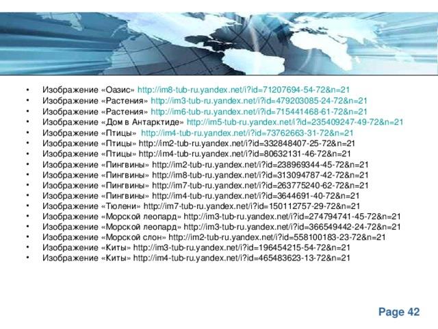 Изображение «Оазис» http://im8-tub-ru.yandex.net/i?id=71207694-54-72&n=21 Изображение «Растения» http://im3-tub-ru.yandex.net/i?id=479203085-24-72&n=21 Изображение «Растения» http://im6-tub-ru.yandex.net/i?id=715441468-61-72&n=21 Изображение «Дом в Антарктиде» http://im5-tub-ru.yandex.net/i?id=235409247-49-72&n=21 Изображение «Птицы» http://im4-tub-ru.yandex.net/i?id=73762663-31-72&n=21 Изображение «Птицы» http://im2-tub-ru.yandex.net/i?id=332848407-25-72&n=21 Изображение «Птицы» http://im4-tub-ru.yandex.net/i?id=80632131-46-72&n=21 Изображение «Пингвины» http://im2-tub-ru.yandex.net/i?id=238969344-45-72&n=21 Изображение «Пингвины» http://im8-tub-ru.yandex.net/i?id=313094787-42-72&n=21 Изображение «Пингвины» http://im7-tub-ru.yandex.net/i?id=263775240-62-72&n=21 Изображение «Пингвины» http://im4-tub-ru.yandex.net/i?id=3644691-40-72&n=21 Изображение «Тюлени» http://im7-tub-ru.yandex.net/i?id=150112757-29-72&n=21 Изображение «Морской леопард» http://im3-tub-ru.yandex.net/i?id=274794741-45-72&n=21 Изображение «Морской леопард» http://im3-tub-ru.yandex.net/i?id=366549442-24-72&n=21 Изображение «Морской слон» http://im2-tub-ru.yandex.net/i?id=558100183-23-72&n=21 Изображение «Киты» http://im3-tub-ru.yandex.net/i?id=196454215-54-72&n=21 Изображение «Киты» http://im4-tub-ru.yandex.net/i?id=465483623-13-72&n=21