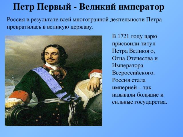 Петр Первый - Великий император Россия в результате всей многогранной деятельности Петра превратилась в великую державу. В 1721 году царю присвоили титул Петра Великого, Отца Отечества и Императора Всероссийского. Россия стала империей – так называли большие и сильные государства.