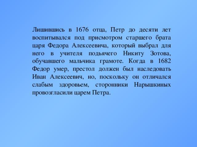 Лишившись в 1676 отца, Петр до десяти лет воспитывался под присмотром старшего брата царя Федора Алексеевича, который выбрал для него в учителя подьячего Никиту Зотова, обучавшего мальчика грамоте. Когда в 1682 Федор умер, престол должен был наследовать Иван Алексеевич, но, поскольку он отличался слабым здоровьем, сторонники Нарышкиных провозгласили царем Петра.