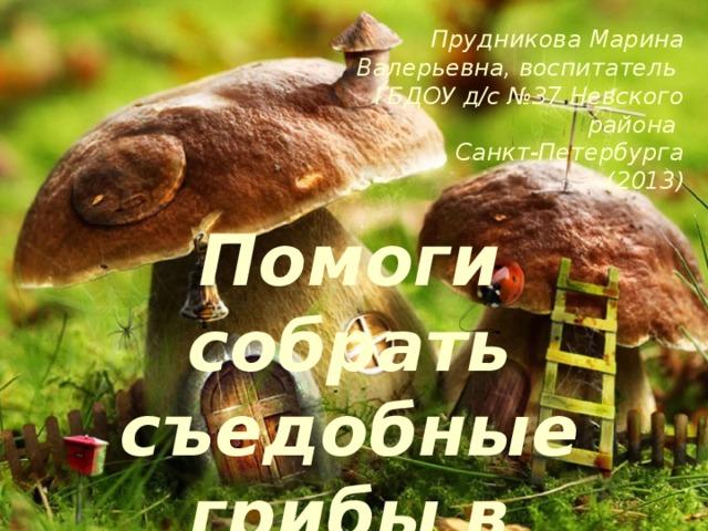 Прудникова Марина Валерьевна, воспитатель  ГБДОУ д/с №37 Невского района Санкт-Петербурга  (2013) Помоги собрать съедобные грибы в корзинку