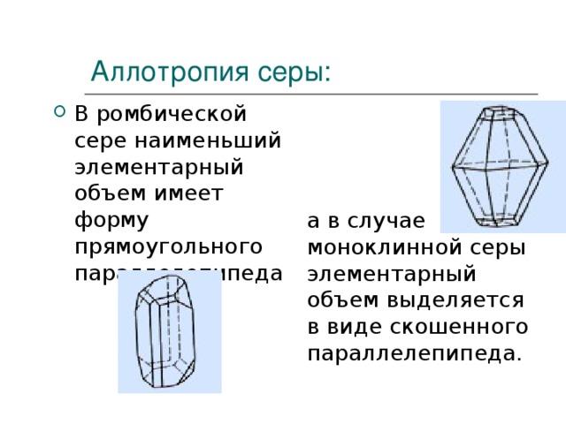 Аллотропия серы: В ромбической сере наименьший элементарный объем имеет форму прямоугольного параллелепипеда  а в случае моноклинной серы элементарный объем выделяется в виде скошенного параллелепипеда.