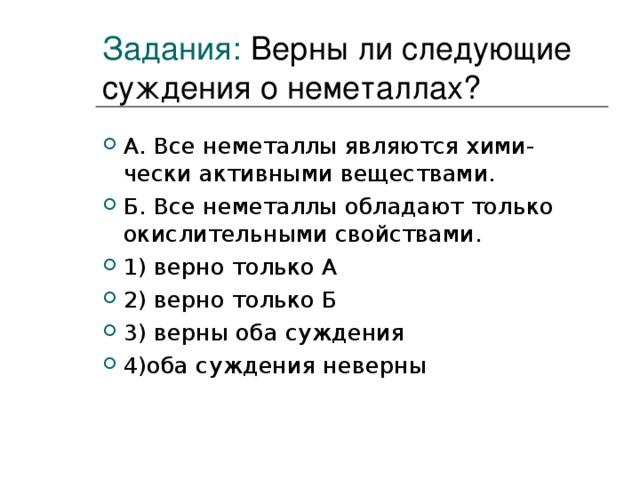 Задания:  Верны ли следующие суждения о неметаллах? А. Все неметаллы являются хими- чески активными веществами. Б. Все неметаллы обладают только окислительными свойствами. 1) верно только А 2) верно только Б 3) верны оба суждения 4)оба суждения неверны