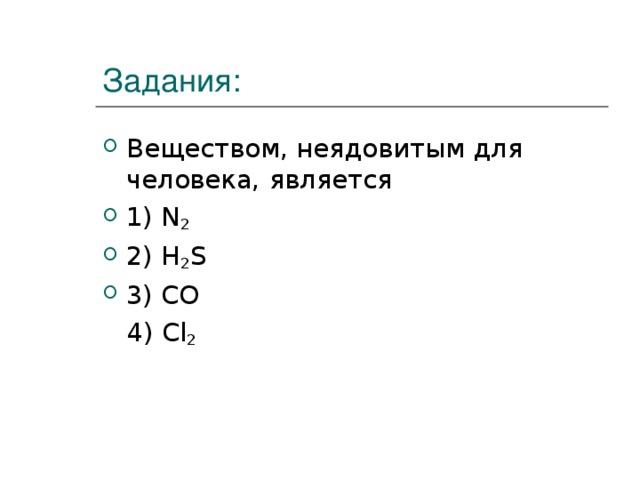 Задания: Веществом, неядовитым для человека,  является 1) N 2 2) H 2 S 3) CO  4) Cl 2
