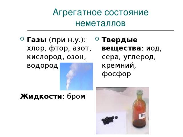 Агрегатное состояние неметаллов Твердые вещества : иод, сера, углерод, кремний, фосфор Газы (при н.у.): хлор, фтор, азот, кислород, озон, водород   Жидкости : бром