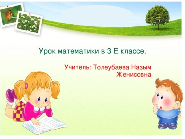 Урок математики в 3 Е классе. Учитель: Толеубаева Назым Женисовна