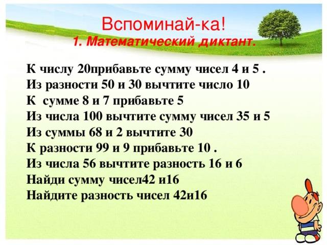 Вспоминай-ка!  1. Математический диктант. К числу 20прибавьте сумму чисел 4 и 5 . Из разности 50 и 30 вычтите число 10 К сумме 8 и 7 прибавьте 5 Из числа 100 вычтите сумму чисел 35 и 5 Из суммы 68 и 2 вычтите 30 К разности 99 и 9 прибавьте 10 . Из числа 56 вычтите разность 16 и 6 Найди сумму чисел42 и16 Найдите разность чисел 42и16