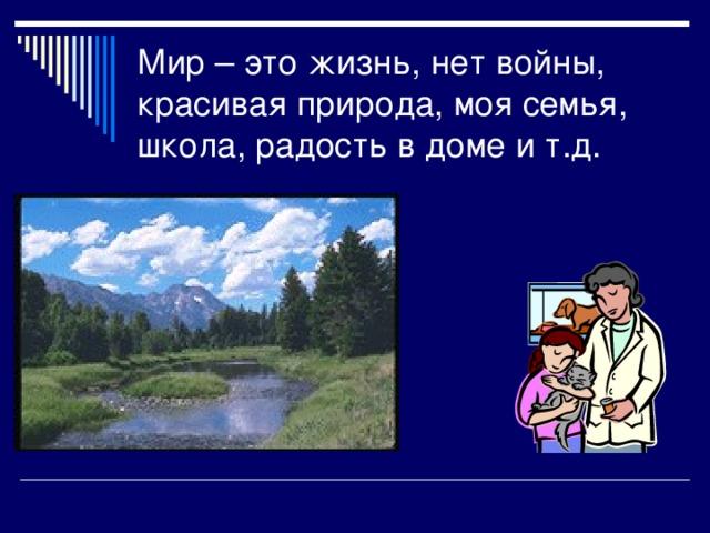 Мир – это жизнь, нет войны, красивая природа, моя семья, школа, радость в доме и т.д.