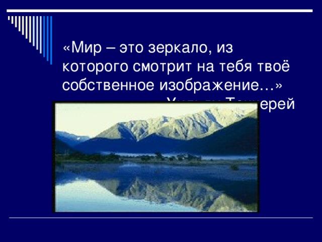 «Мир – это зеркало, из которого смотрит на тебя твоё собственное изображение…»  Уильям Теккерей