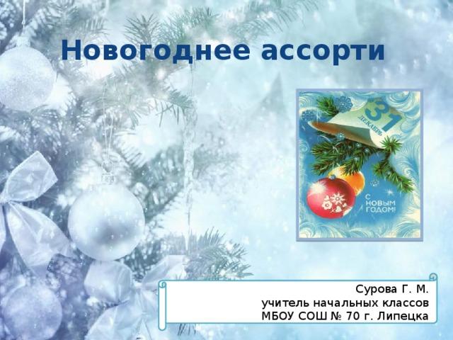 Новогоднее ассорти   Сурова Г. М. учитель начальных классов  МБОУ СОШ № 70 г. Липецка