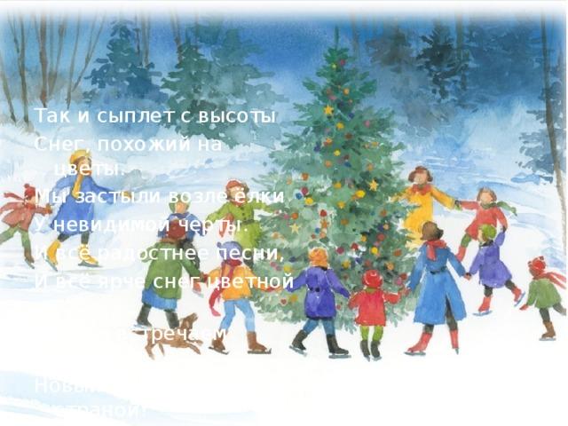 Так и сыплет с высоты Снег, похожий на цветы. Мы застыли возле ёлки У невидимой черты. И всё радостнее песни, И всё ярче снег цветной - Это мы встречаем вместе Новый год со всей страной!