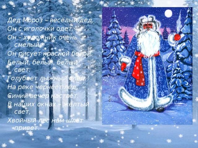 Дед Мороз – весёлый дед, Он с иголочки одет. Он – художник очень смелый, Он рисует краской белой Белый, белый, белый свет: Голубеет лыжный след, На реке чернеет лёд, Синий вечер настаёт. В наших окнах – жёлтый свет, Хвойный лес нам шлёт привет .