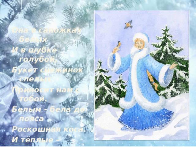 Она в сапожках белых И в шубке голубой, Букет снежинок спелых Приносит нам с тобой. Белым - бела до пояса Роскошная коса. И тёплые – претеплые Лучистые глаза