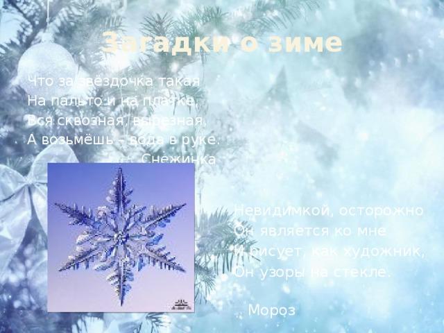 Загадки о зиме Что за звёздочка такая На пальто и на платке, Вся сквозная, вырезная, А возьмёшь – вода в руке. Снежинка Невидимкой, осторожно Он является ко мне И рисует, как художник, Он узоры на стекле.  Мороз