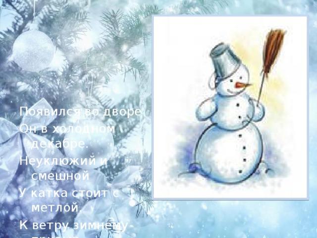 Появился во дворе Он в холодном декабре. Неуклюжий и смешной У катка стоит с метлой. К ветру зимнему привык Наш приятель … Снеговик