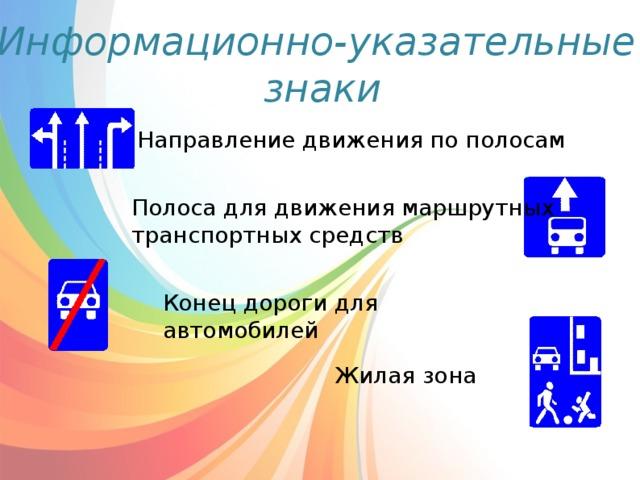 Информационно-указательные  знаки Направление движения по полосам Полоса для движения маршрутных транспортных средств Конец дороги для автомобилей Жилая зона