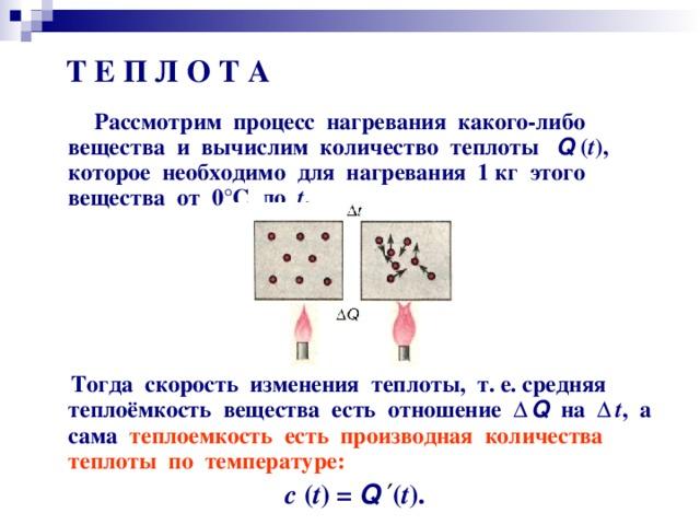 Т Е П Л О Т А  Рассмотрим процесс нагревания какого-либо вещества и вычислим количество теплоты Q  ( t ) , которое необходимо для нагревания 1 кг этого вещества от 0 ° С до t .       Тогда скорость изменения теплоты, т. е. средняя теплоёмкость вещества есть отношение Δ Q  на Δ t , а сама теплоемкость есть производная количества теплоты по температуре: с  ( t ) = Q  ′ ( t ) .