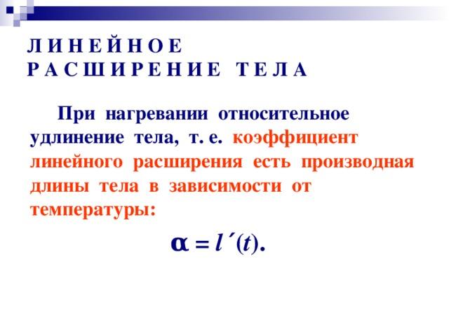 Л И Н Е Й Н О Е  Р А С Ш И Р Е Н И Е Т Е Л А  При нагревании относительное удлинение тела, т. е. коэффициент линейного расширения есть производная длины тела в зависимости от температуры: α  = l ′ ( t ) .