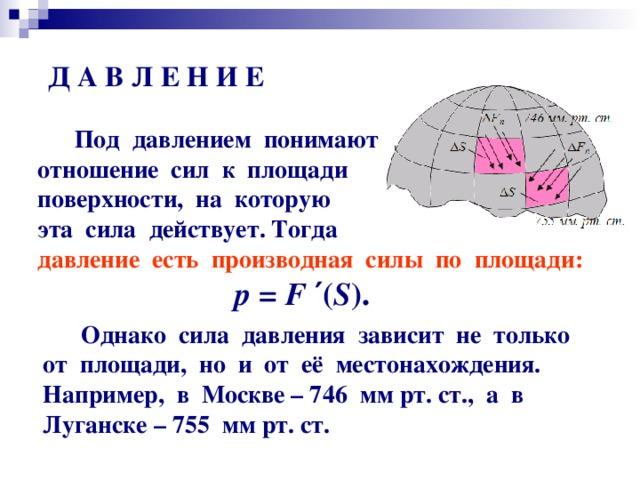 Д А В Л Е Н И Е  Под давлением понимают  отношение сил к площади  поверхности, на которую  эта сила действует. Тогда  давление есть производная силы по площади: р = F  ′ ( S ) .  Однако сила давления зависит не только от площади, но и от её местонахождения. Например, в Москве – 746 мм рт. ст., а в Луганске – 755 мм рт. ст.