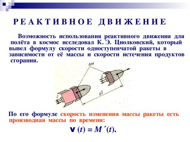 Р Е А К Т И В Н О Е Д В И Ж Е Н И Е  Возможность использования реактивного движения для полёта в космос исследовал К. Э. Циолковский, который вывел формулу скорости одноступенчатой ракеты в зависимости от её массы и скорости истечения продуктов сгорания.          По его формуле скорость изменения массы ракеты есть производная массы по времени: v ( t ) = М ′ ( t ).