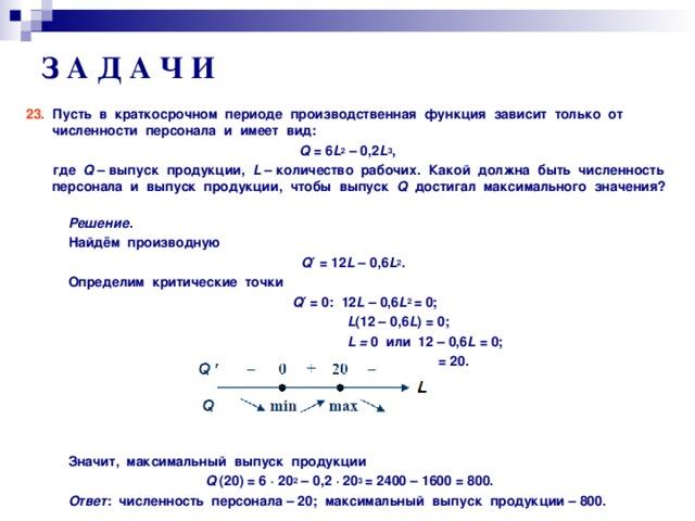 З А Д А Ч И 23. Пусть в краткосрочном периоде производственная функция зависит только от численности персонала и имеет вид: Q = 6 L 2 – 0,2 L 3 ,   где Q – выпуск продукции, L – количество рабочих. Какой должна быть численность персонала и выпуск продукции, чтобы выпуск Q достигал максимального значения?  Решение .  Найдём производную  Q ′  = 12 L – 0, 6 L 2 .  Определим критические точки  Q ′  = 0: 12 L – 0, 6 L 2 = 0;  L (12 – 0, 6 L ) = 0;  L = 0 или  12 – 0, 6 L = 0;  L 1 = 0; L 2 = 20.      Значит, максимальный выпуск продукции  Q  (20) = 6  ·  20 2 – 0,2  ·  20 3  = 2400 – 1600 = 800.  Ответ : численность персонала – 20; максимальный выпуск продукции – 800.