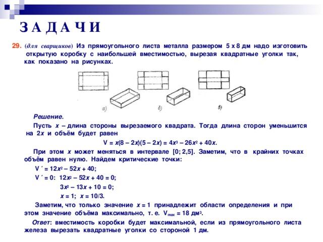 З А Д А Ч И 29.  ( для сварщиков )  Из прямоугольного листа металла размером 5 x 8 дм надо изготовить открытую коробку с наибольшей вместимостью, вырезая квадратные уголки так, как показано на рисунках.       Решение .  Пусть х – длина стороны вырезаемого квадрата. Тогда длина сторон уменьшится на 2 х и объём будет равен V = х (8 – 2 х )(5 – 2 х ) = 4 х 3 – 26 х 2 + 40 х .  При этом х может меняться в интервале [ 0; 2,5 ] . Заметим, что в крайних точках объём равен нулю. Найдем критические точки:  V ′ = 12 х 2 – 52 х + 40;  V ′ = 0: 12 х 2 – 52 х + 40 = 0;  3 х 2 – 13 х + 10 = 0;  х = 1; х = 10/3.  Заметим, что только значение х = 1 принадлежит области определения и при этом значение объёма максимально, т. е. V max = 18 дм 3 .  Ответ : вместимость коробки будет максимальной, если из прямоугольного листа железа вырезать квадратные уголки со стороной 1 дм.
