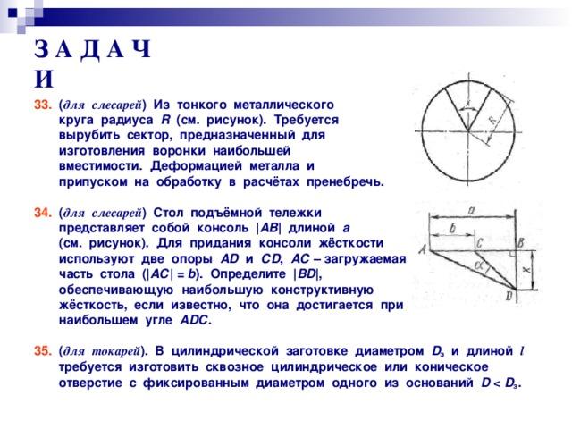 З А Д А Ч И 33. ( для слесарей ) Из тонкого металлического  круга радиуса R (см. рисунок). Требуется  вырубить сектор, предназначенный для  изготовления воронки наибольшей  вместимости. Деформацией металла и  припуском на обработку в расчётах пренебречь.   34. ( для слесарей ) Стол подъёмной тележки  представляет собой консоль | АВ | длиной а   (см. рисунок). Для придания консоли жёсткости  используют две опоры А D и С D , АС  – загружаемая  часть стола ( | АС | = b ). Определите | В D | ,  обеспечивающую наибольшую конструктивную  жёсткость, если известно, что она достигается при  наибольшем угле А D С .   35. ( для токарей ). В цилиндрической заготовке диаметром D з и длиной l   требуется изготовить сквозное цилиндрическое или коническое  отверстие с фиксированным диаметром одного из оснований D    D з .