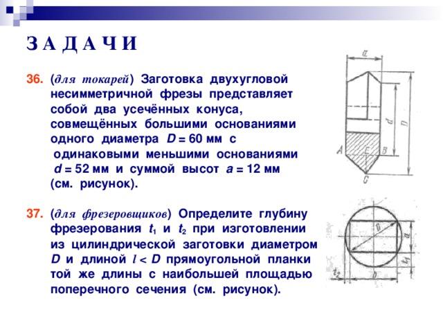 З А Д А Ч И 36. ( для токарей ) Заготовка двухугловой  несимметричной фрезы представляет  собой два усечённых конуса,  совмещённых большими основаниями  одного диаметра D = 60 мм с  одинаковыми меньшими основаниями  d = 52 мм и суммой высот а = 12 мм  (см. рисунок).  37. ( для фрезеровщиков ) Определите глубину  фрезерования t 1 и t 2 при изготовлении  из цилиндрической заготовки диаметром  D и длиной l    D прямоугольной планки  той же длины с наибольшей площадью  поперечного сечения (см. рисунок).