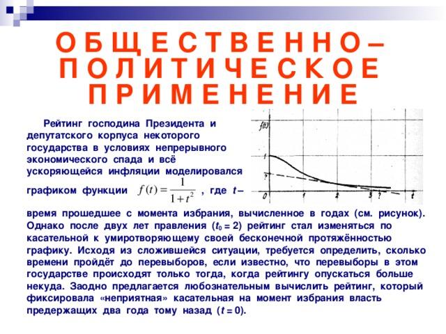 О Б Щ Е С Т В Е Н Н О –  П О Л И Т И Ч Е С К О Е  П Р И М Е Н Е Н И Е  Рейтинг господина Президента и депутатского корпуса некоторого государства в условиях непрерывного экономического спада и всё ускоряющейся инфляции моделировался  графиком функции , где t –   время прошедшее с момента избрания, вычисленное в годах (см. рисунок). Однако после двух лет правления ( t 0 = 2) рейтинг стал изменяться по касательной к умиротворяющему своей бесконечной протяжённостью графику. Исходя из сложившейся ситуации, требуется определить, сколько времени пройдёт до перевыборов, если известно, что перевыборы в этом государстве происходят только тогда, когда рейтингу опускаться больше некуда. Заодно предлагается любознательным вычислить рейтинг, который фиксировала «неприятная» касательная на момент избрания власть предержащих два года тому назад ( t  = 0).