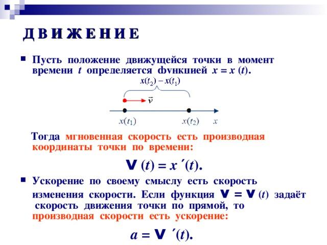Д В И Ж Е Н И Е Пусть положение движущейся точки в момент времени t определяется функцией х = х ( t ) .         Тогда мгновенная скорость есть производная координаты точки по времени: v ( t ) = x  ′( t ) . Ускорение по своему смыслу есть скорость изменения скорости. Если функция v = v ( t ) задаёт скорость движения точки по прямой, то производная скорости  есть ускорение: а = v  ′ ( t ) .