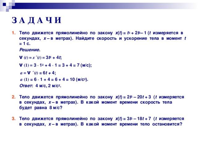 З А Д А Ч И  1.  Тело движется прямолинейно по закону х ( t ) = t 3 + 2 t 2 –  1 ( t измеряется в секундах, х – в метрах). Найдите скорость и ускорение тела в момент t = 1 с.  Решение .  v ( t ) = x  ′( t ) = 3 t 2 + 4 t ;   v ( 1 ) = 3 ·  1 2 + 4 · 1 = 3 + 4 = 7 (м/с);  а = v  ′ ( t )  = 6 t + 4;  а  (1) = 6 · 1 + 4 = 6 + 4 = 10 (м/с 2 ).  Ответ : 4 м/с, 2 м/с 2 .  2. Тело движется прямолинейно по закону х ( t ) = 2 t 2 – 20 t + 3  ( t измеряется в секундах, х – в метрах). В какой момент времени скорость тела будет равна 8 м/с?  3. Тело движется прямолинейно по закону х ( t ) = 3 t 2 – 18 t + 7  ( t измеряется в секундах, х – в метрах). В какой момент времени тело остановится?