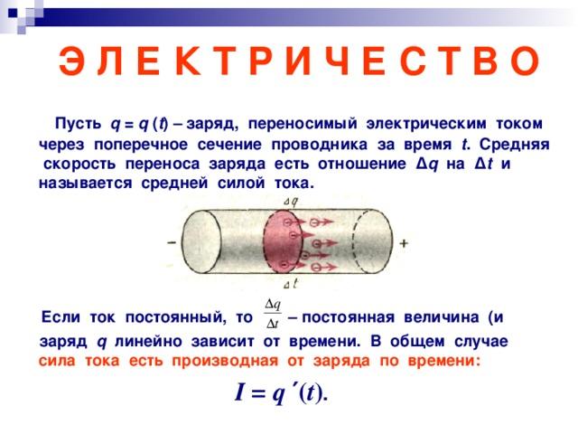 Э Л Е К Т Р И Ч Е С Т В О  Пусть q = q ( t ) – заряд, переносимый электрическим током через поперечное сечение проводника за время t . Средняя скорость переноса заряда есть отношение Δ q  на Δ t   и называется средней силой тока .      Если ток постоянный, то – постоянная величина (и  заряд q линейно зависит от времени. В общем случае сила тока  есть производная от заряда по времени: I = q  ′ ( t ) .
