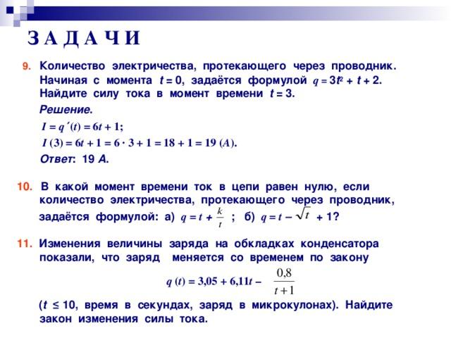 З А Д А Ч И  9.  Количество электричества, протекающего через проводник. Начиная с момента t = 0, задаётся формулой  q = 3 t 2 + t + 2. Найдите силу тока в момент времени t = 3.  Решение .  I = q  ′ ( t ) = 6 t + 1;  I ( 3 ) = 6 t + 1 = 6 · 3 + 1 = 18 + 1 = 19 ( А ).  Ответ : 19 А .  10.  В какой момент времени ток в цепи равен нулю, если количество электричества, протекающего через проводник,  задаётся формулой: а)  q = t  + ; б) q = t  – + 1?  11. Изменения величины заряда на обкладках конденсатора показали, что заряд меняется со временем по закону  q ( t ) = 3,05 + 6,11 t –   ( t  ≤ 10, время в секундах, заряд в микрокулонах). Найдите закон изменения силы тока.