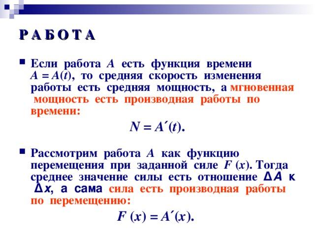 Р А Б О Т А Если работа А есть функция времени А = А ( t ) , то средняя скорость изменения работы есть средняя мощность, а мгновенная мощность  есть производная работы по времени: N = А ′ ( t ) .  Рассмотрим работа А как функцию перемещения при заданной силе F  ( х ) .  Тогда среднее значение силы есть отношение Δ А к Δ х , а сама  сила есть производная работы по перемещению: F  ( х )  = А ′ ( х ) .