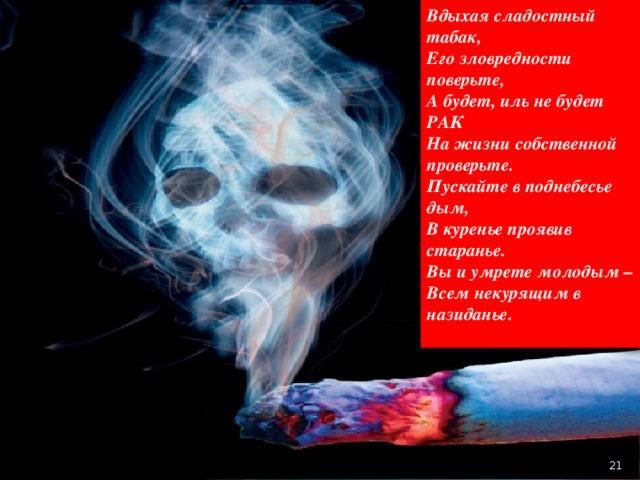 Вдыхая сладостный табак, Его зловредности поверьте, А будет, иль не будет РАК На жизни собственной проверьте. Пускайте в поднебесье дым, В куренье проявив старанье. Вы и умрете молодым – Всем некурящим в назиданье.