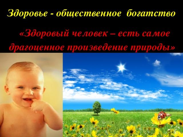 Здоровье - общественное богатство  «Здоровый человек – есть самое драгоценное произведение природы»