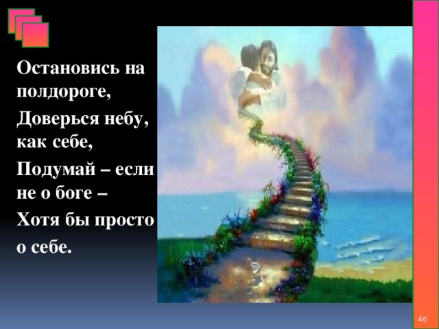 Остановись на полдороге, Доверься небу, как себе, Подумай – если не о боге – Хотя бы просто о себе.