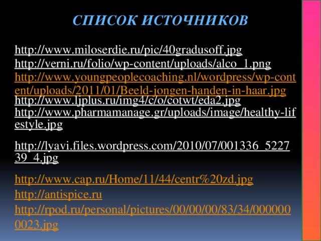 СПИСОК ИСТОЧНИКОВ  http://www.miloserdie.ru/pic/40gradusoff.jpg  http://verni.ru/folio/wp-content/uploads/alco_1.png  http://www.youngpeoplecoaching.nl/wordpress/wp-content/uploads/2011/01/Beeld-jongen-handen-in-haar.jpg http://www.ljplus.ru/img4/c/o/cotwt/eda2.jpg  http://www.pharmamanage.gr/uploads/image/healthy-lifestyle.jpg  http://lyavi.files.wordpress.com/2010/07/001336_522739_4.jpg  http://www.cap.ru/Home/11/44/centr%20zd.jpg http://antispice.ru http://rpod.ru/personal/pictures/00/00/00/83/34/0000000023.jpg