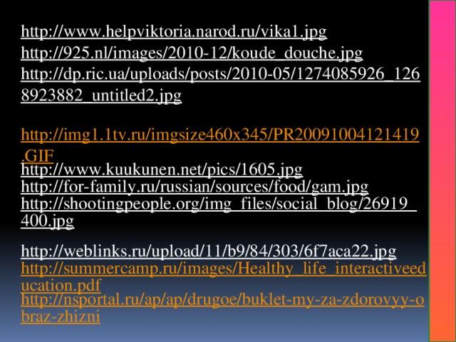 http://www.helpviktoria.narod.ru/vika1.jpg  http://925.nl/images/2010-12/koude_douche.jpg  http://dp.ric.ua/uploads/posts/2010-05/1274085926_1268923882_untitled2.jpg  http://img1.1tv.ru/imgsize460x345/PR20091004121419.GIF http://www.kuukunen.net/pics/1605.jpg  http://for-family.ru/russian/sources/food/gam.jpg  http://shootingpeople.org/img_files/social_blog/26919_400.jpg  http://weblinks.ru/upload/11/b9/84/303/6f7aca22.jpg  http://summercamp.ru/images/Healthy_life_interactiveeducation.pdf http://nsportal.ru/ap/ap/drugoe/buklet-my-za-zdorovyy-obraz-zhizni
